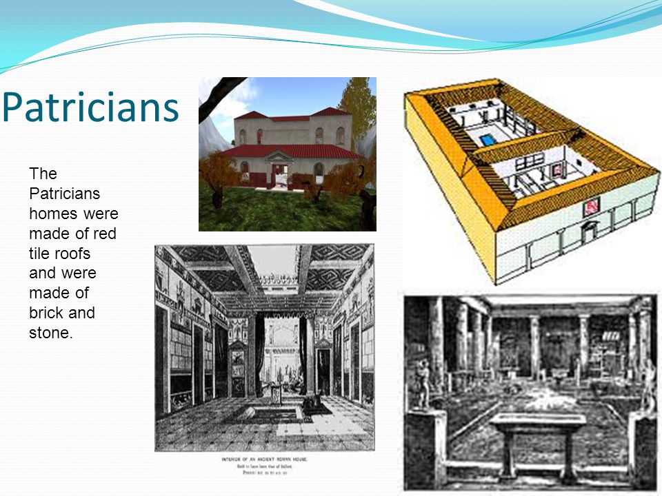 Patricians The Patricians homes were made of red tile roofs and were made of brick and stone.