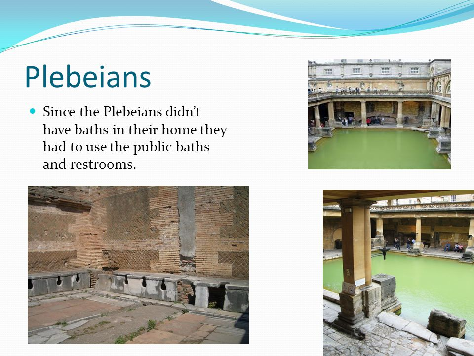 Plebeians Since the Plebeians didn't have baths in their home they had to use the public baths and restrooms.