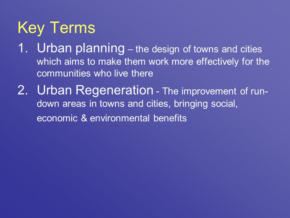 Key Terms Urban planning – the design of towns and cities which aims to make them work more effectively for the communities who live there.
