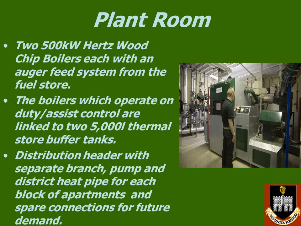 Plant Room Two 500kW Hertz Wood Chip Boilers each with an auger feed system from the fuel store.