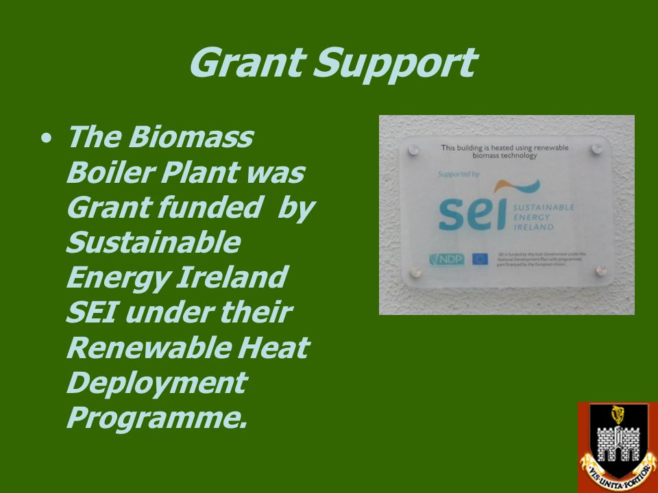 Grant Support The Biomass Boiler Plant was Grant funded by Sustainable Energy Ireland SEI under their Renewable Heat Deployment Programme.