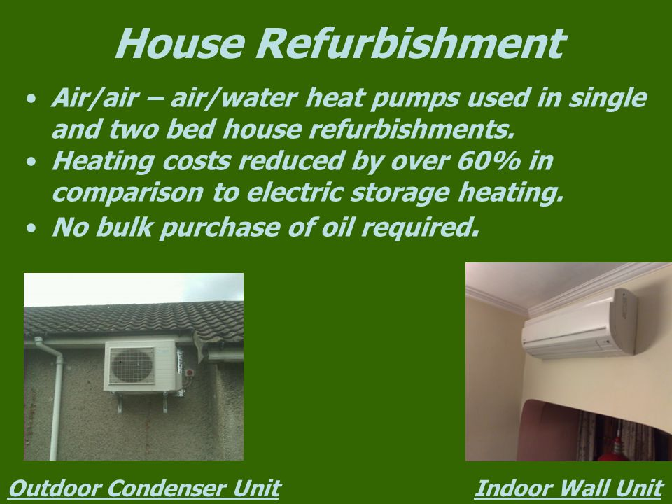 House Refurbishment Air/air – air/water heat pumps used in single and two bed house refurbishments.