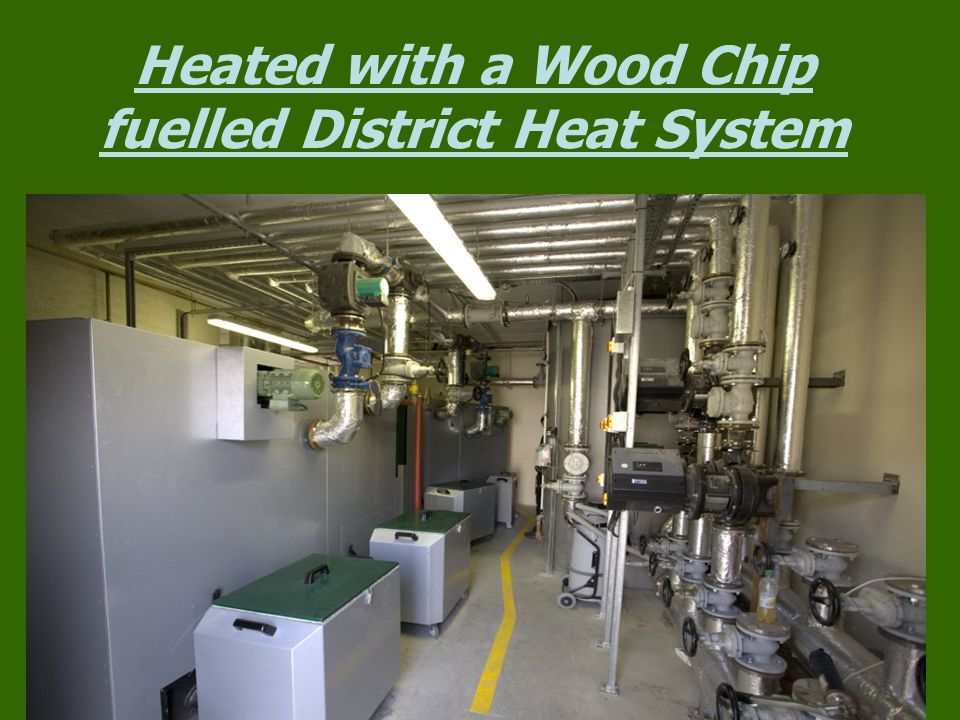 Heated with a Wood Chip fuelled District Heat System