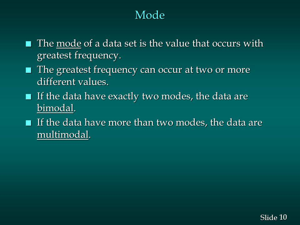 Mode The mode of a data set is the value that occurs with greatest frequency. The greatest frequency can occur at two or more different values.