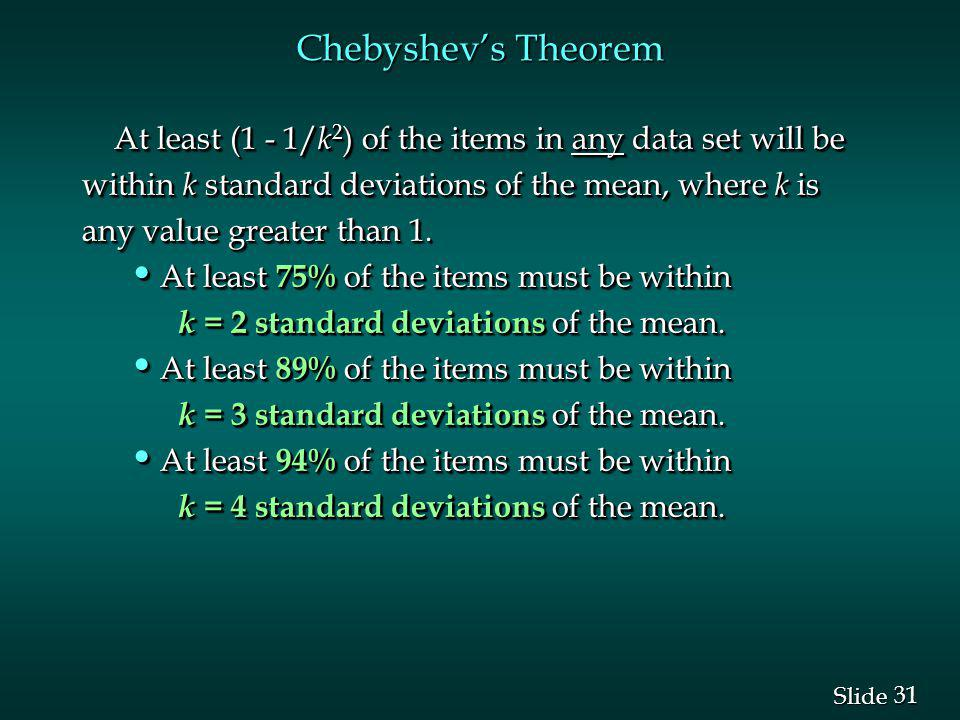 Chebyshev's Theorem At least (1 - 1/k2) of the items in any data set will be. within k standard deviations of the mean, where k is.