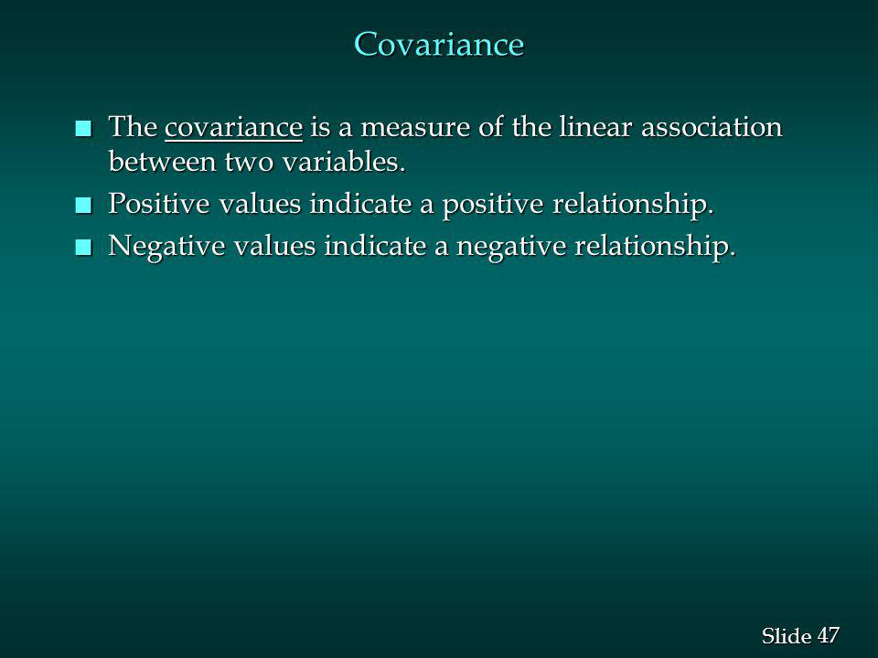 Covariance The covariance is a measure of the linear association between two variables. Positive values indicate a positive relationship.