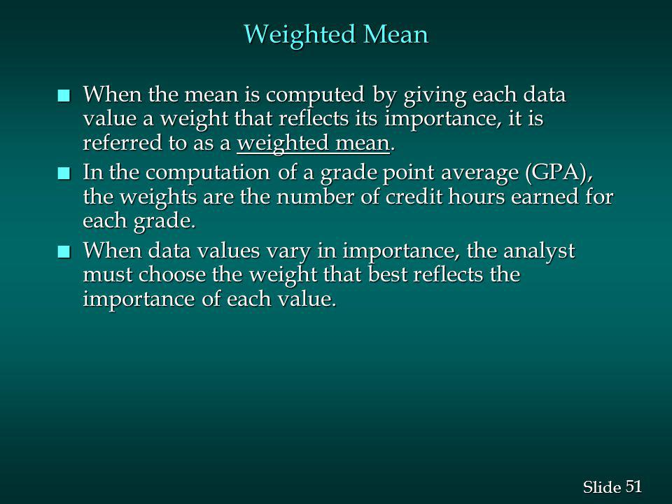 Weighted Mean When the mean is computed by giving each data value a weight that reflects its importance, it is referred to as a weighted mean.