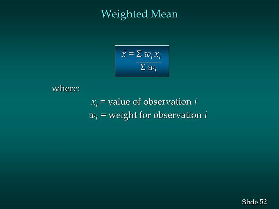Weighted Mean x =  wi xi  wi where: xi = value of observation i