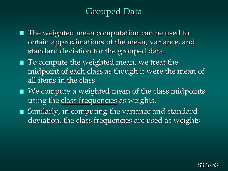 Grouped Data The weighted mean computation can be used to obtain approximations of the mean, variance, and standard deviation for the grouped data.