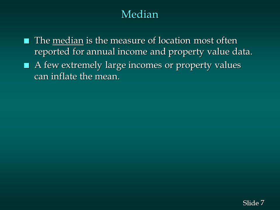 Median The median is the measure of location most often reported for annual income and property value data.