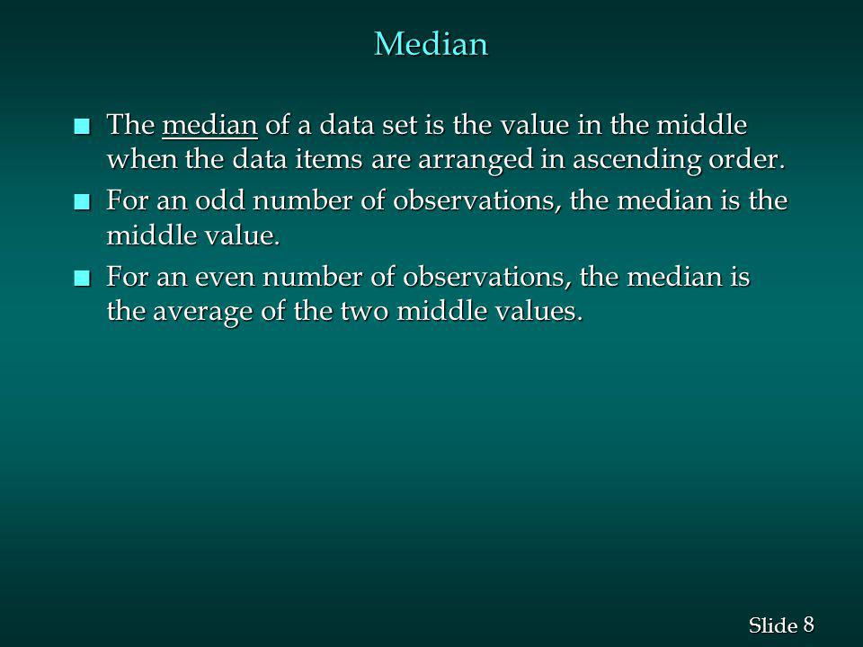Median The median of a data set is the value in the middle when the data items are arranged in ascending order.