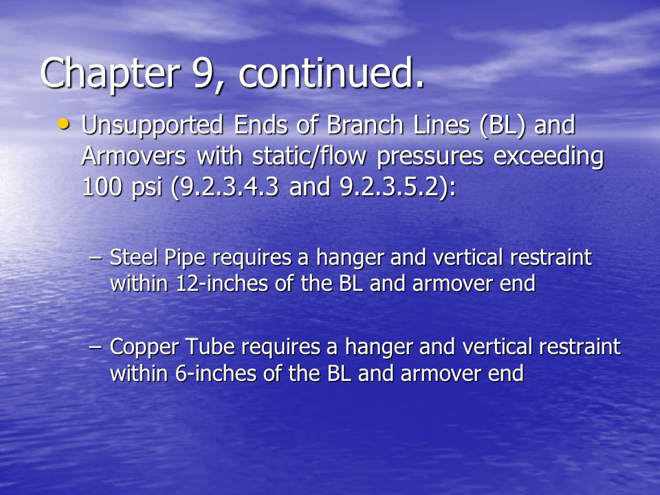 Chapter 9, continued. Unsupported Ends of Branch Lines (BL) and Armovers with static/flow pressures exceeding 100 psi (9.2.3.4.3 and 9.2.3.5.2):