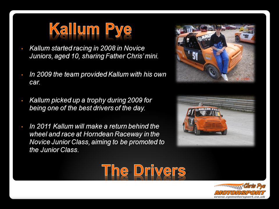 Kallum Pye Kallum started racing in 2008 in Novice Juniors, aged 10, sharing Father Chris' mini.