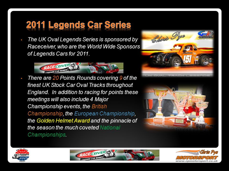 2011 Legends Car Series The UK Oval Legends Series is sponsored by Raceceiver, who are the World Wide Sponsors of Legends Cars for 2011.