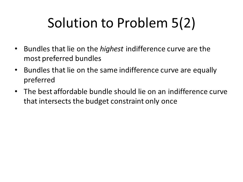 Solution to Problem 5(2) Bundles that lie on the highest indifference curve are the most preferred bundles.