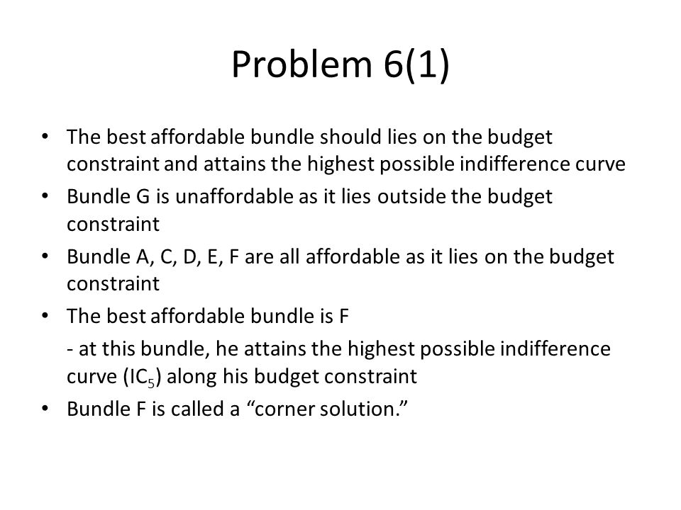 Problem 6(1) The best affordable bundle should lies on the budget constraint and attains the highest possible indifference curve.