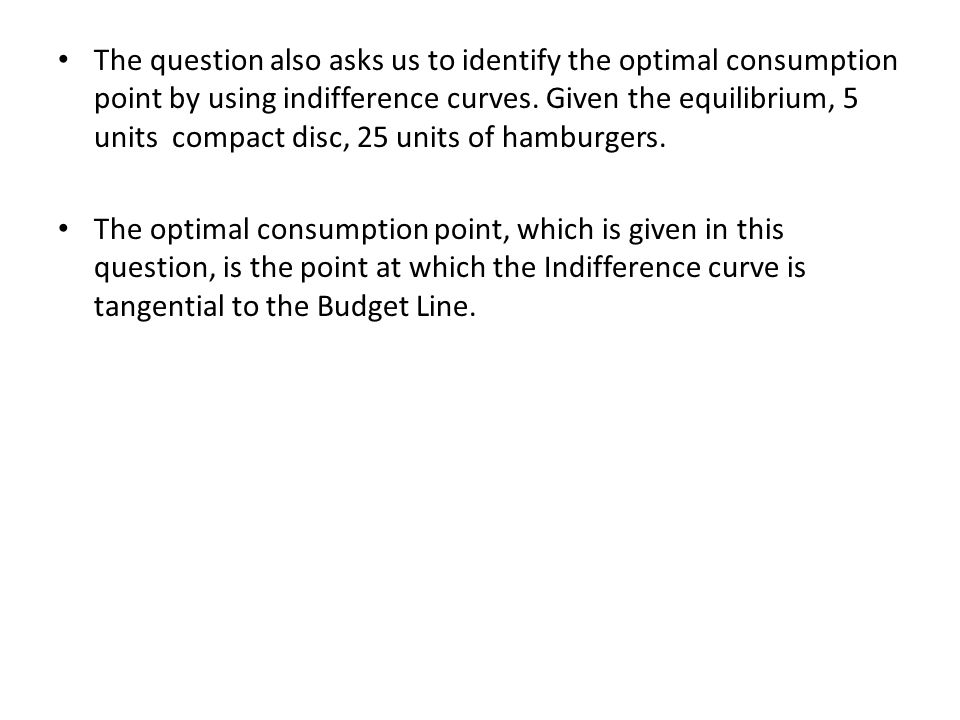 The question also asks us to identify the optimal consumption point by using indifference curves. Given the equilibrium, 5 units compact disc, 25 units of hamburgers.