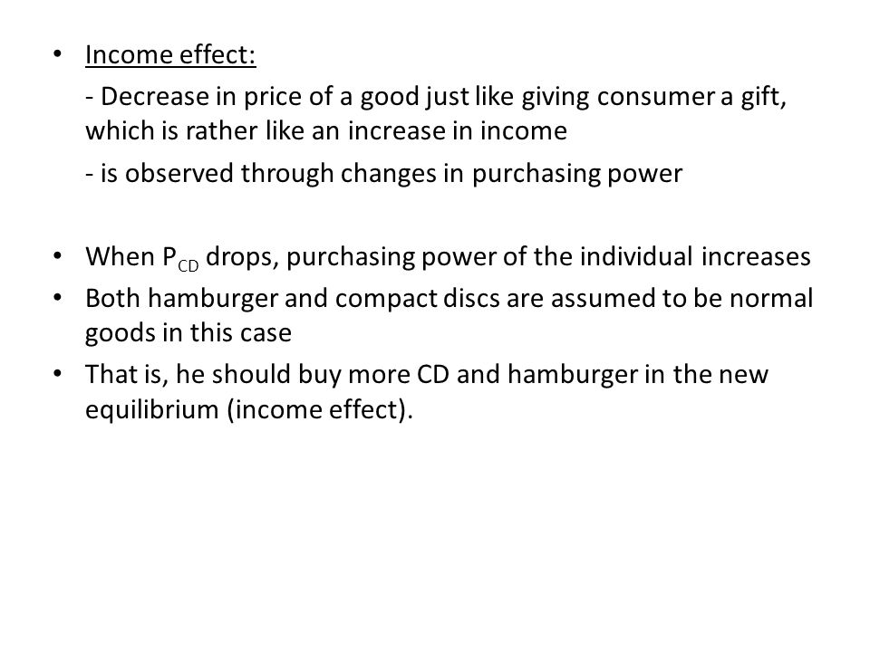 Income effect: - Decrease in price of a good just like giving consumer a gift, which is rather like an increase in income.