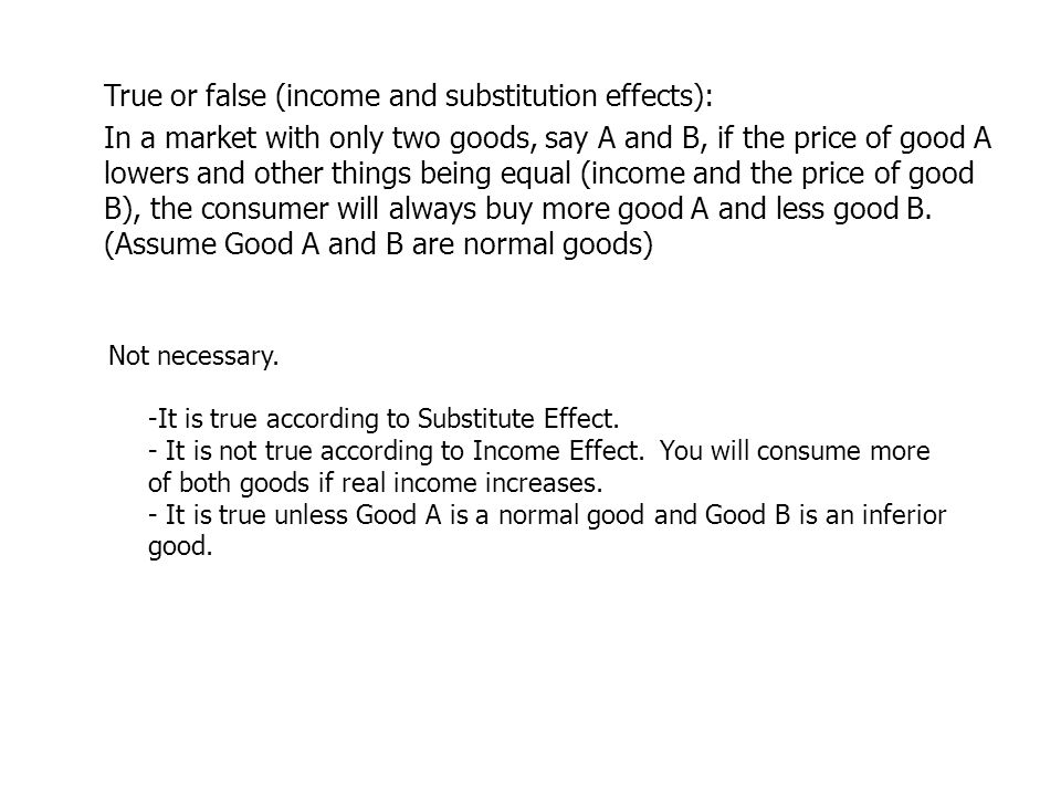 True or false (income and substitution effects): In a market with only two goods, say A and B, if the price of good A lowers and other things being equal (income and the price of good B), the consumer will always buy more good A and less good B. (Assume Good A and B are normal goods)