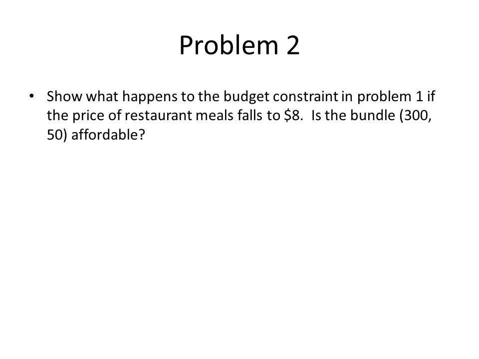 Problem 2 Show what happens to the budget constraint in problem 1 if the price of restaurant meals falls to $8.