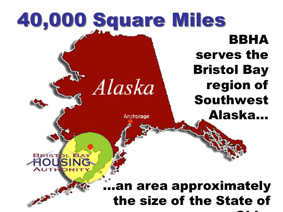40,000 Square Miles BBHA serves the Bristol Bay region of Southwest Alaska… …an area approximately the size of the State of Ohio.