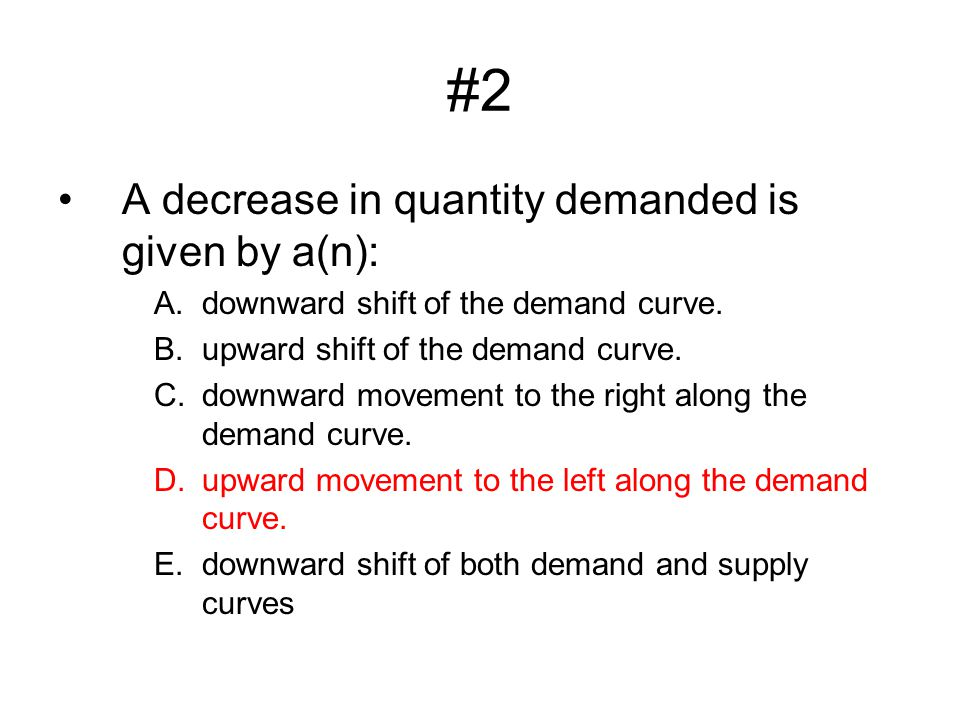 #2 A decrease in quantity demanded is given by a(n):