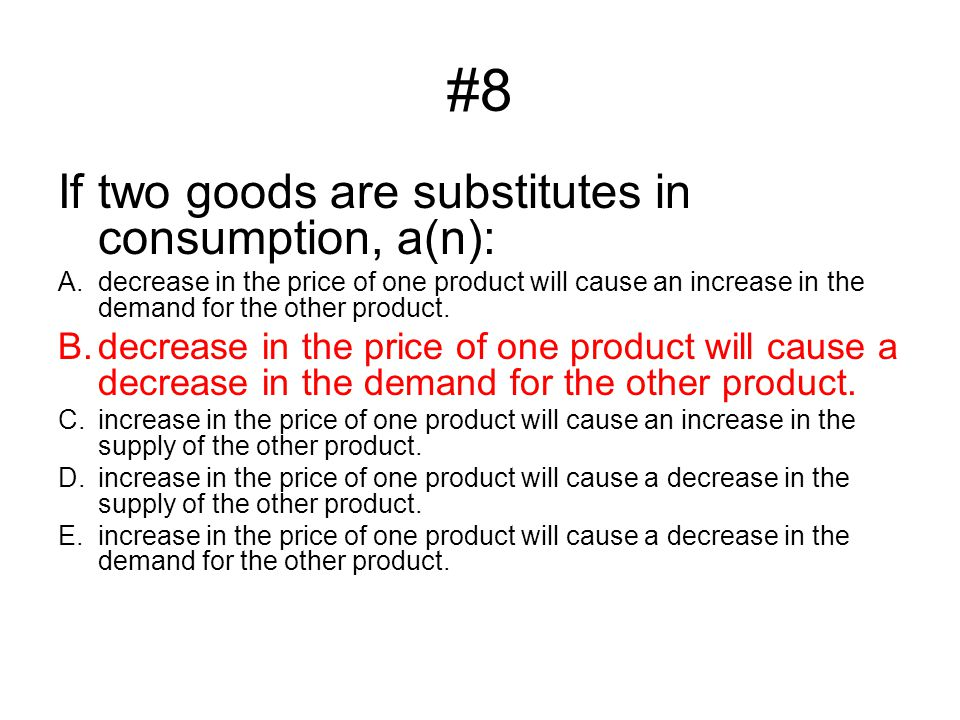 #8 If two goods are substitutes in consumption, a(n):