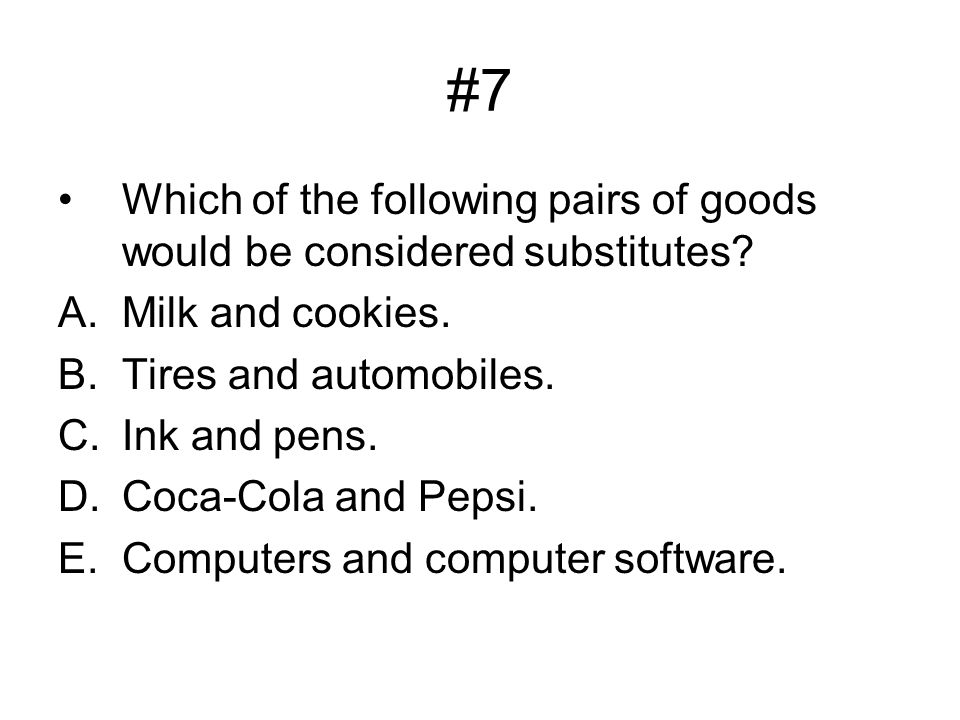 #7 Which of the following pairs of goods would be considered substitutes Milk and cookies. Tires and automobiles.