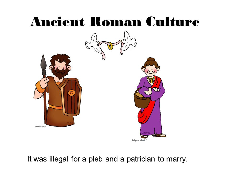 Ancient Roman Culture It was illegal for a pleb and a patrician to marry.