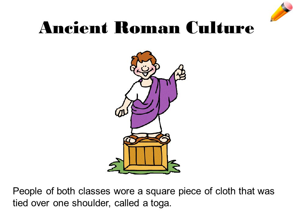 Ancient Roman Culture People of both classes wore a square piece of cloth that was tied over one shoulder, called a toga.