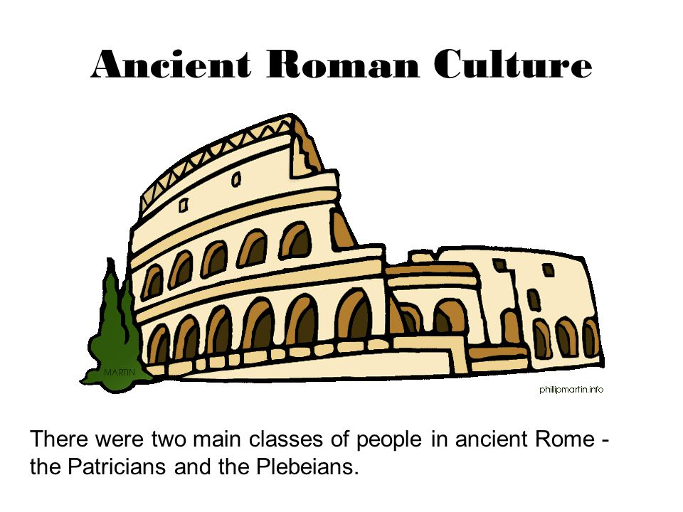 Ancient Roman Culture There were two main classes of people in ancient Rome - the Patricians and the Plebeians.