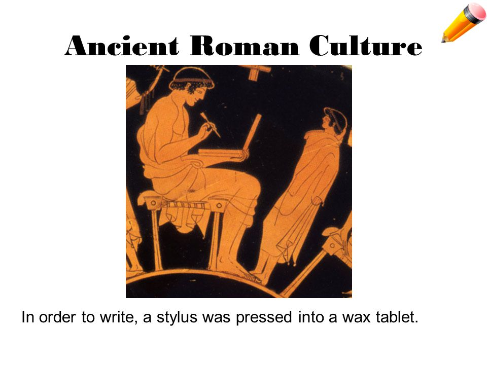 Ancient Roman Culture In order to write, a stylus was pressed into a wax tablet.