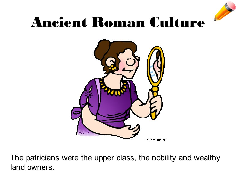 Ancient Roman Culture The patricians were the upper class, the nobility and wealthy land owners.