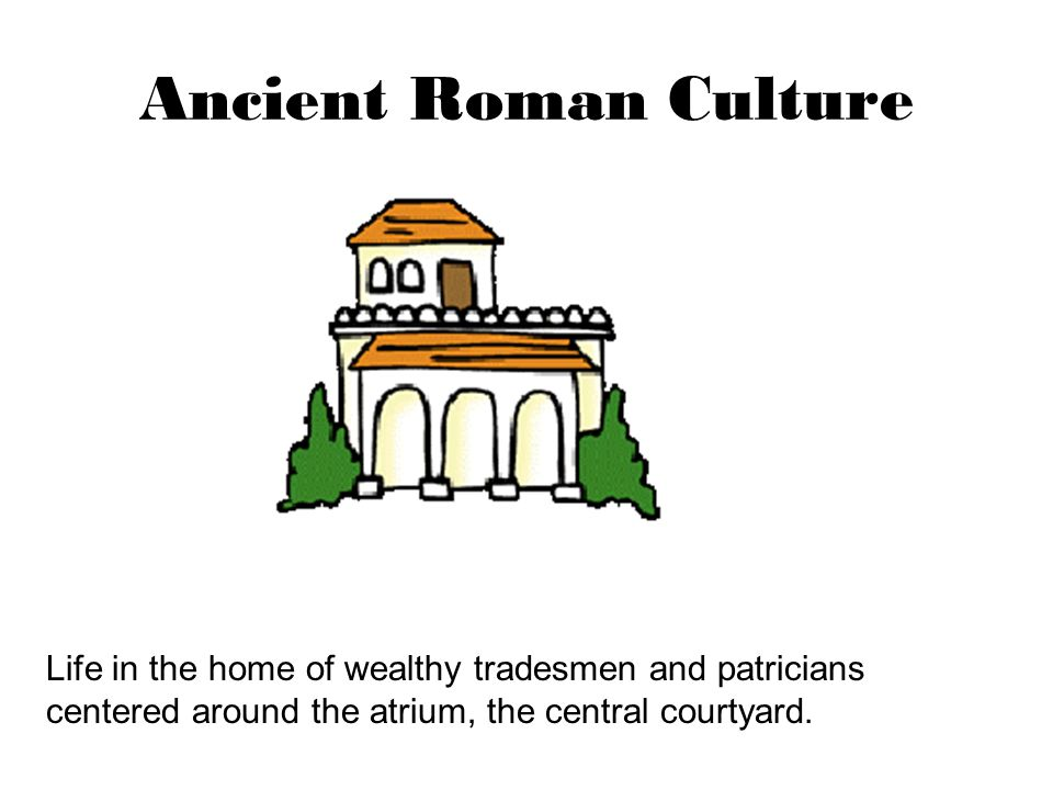 Ancient Roman Culture Life in the home of wealthy tradesmen and patricians centered around the atrium, the central courtyard.