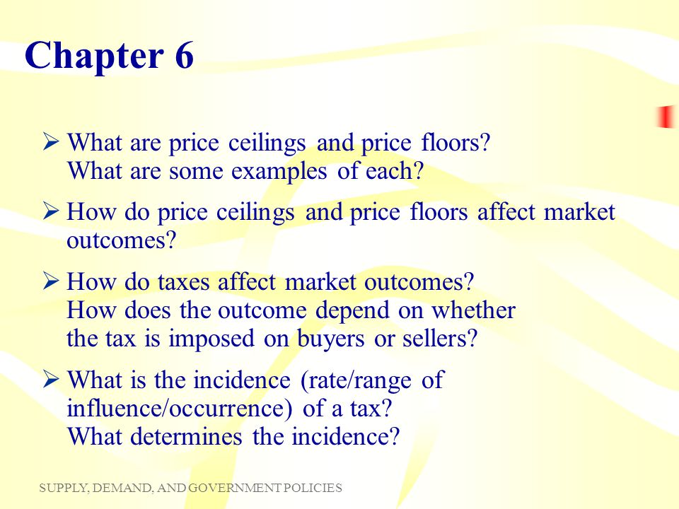 Chapter 6 What are price ceilings and price floors What are some examples of each How do price ceilings and price floors affect market outcomes