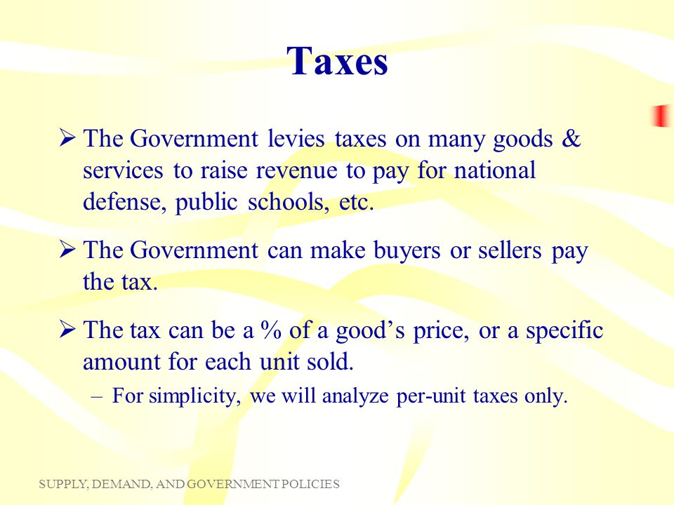 Taxes The Government levies taxes on many goods & services to raise revenue to pay for national defense, public schools, etc.