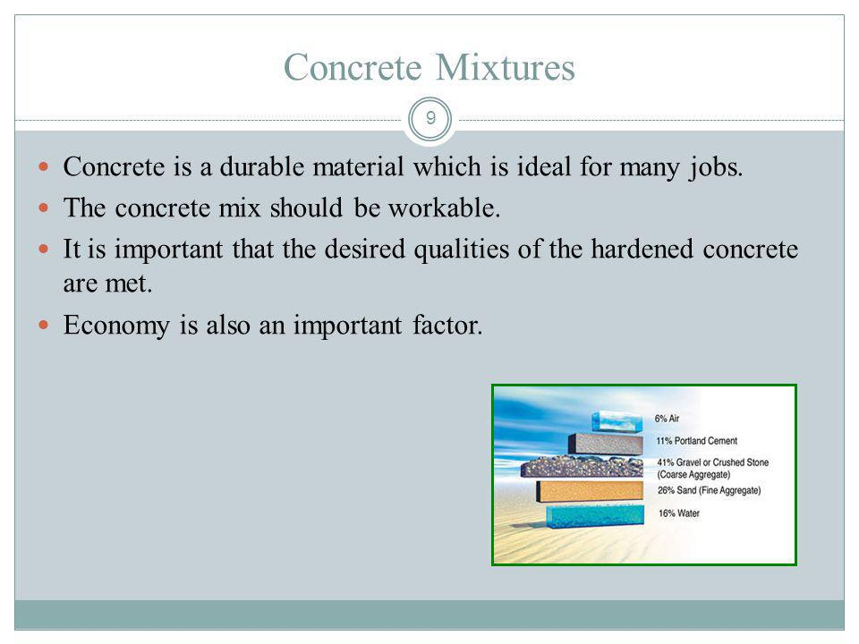 Concrete Mixtures Concrete is a durable material which is ideal for many jobs. The concrete mix should be workable.