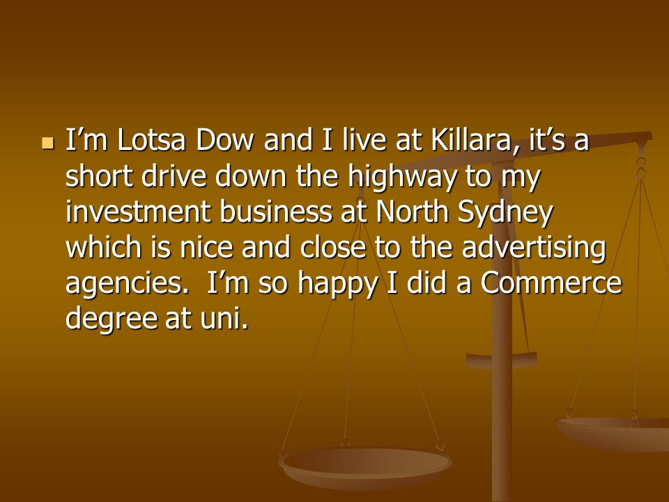 I'm Lotsa Dow and I live at Killara, it's a short drive down the highway to my investment business at North Sydney which is nice and close to the advertising agencies.