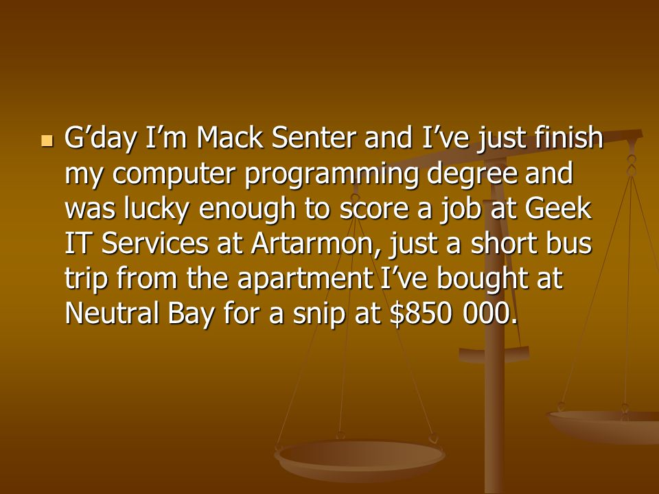 G'day I'm Mack Senter and I've just finish my computer programming degree and was lucky enough to score a job at Geek IT Services at Artarmon, just a short bus trip from the apartment I've bought at Neutral Bay for a snip at $850 000.