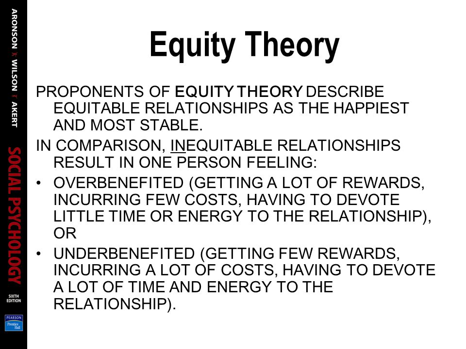 Equity Theory PROPONENTS OF EQUITY THEORY DESCRIBE EQUITABLE RELATIONSHIPS AS THE HAPPIEST AND MOST STABLE.