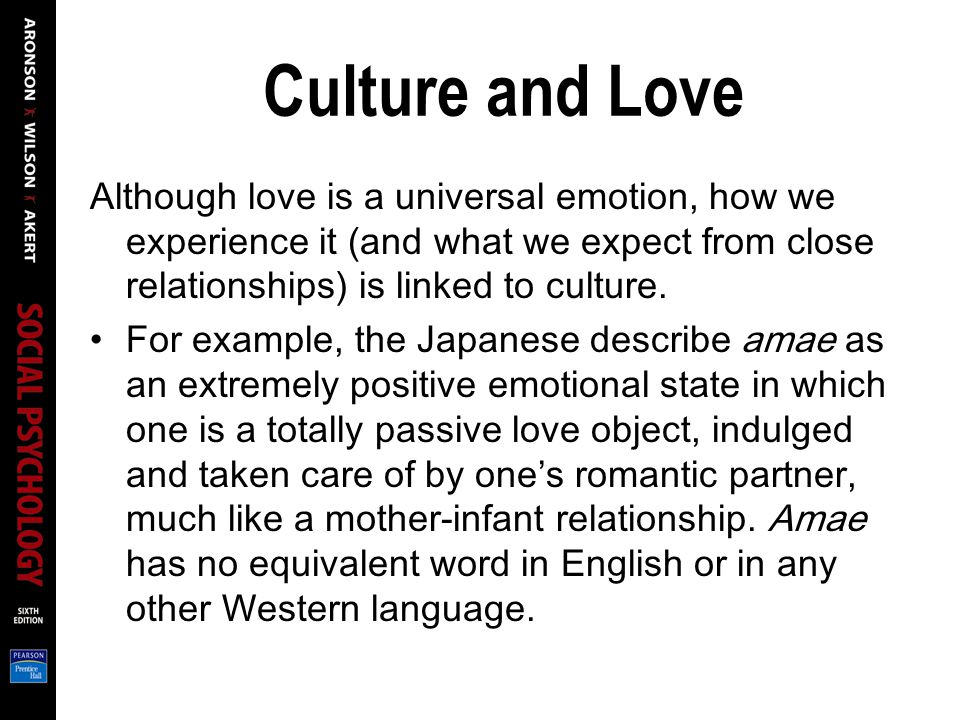 Culture and Love Although love is a universal emotion, how we experience it (and what we expect from close relationships) is linked to culture.