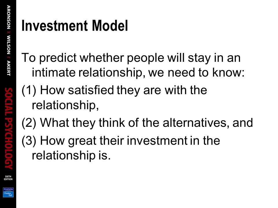Investment Model To predict whether people will stay in an intimate relationship, we need to know: (1) How satisfied they are with the relationship,