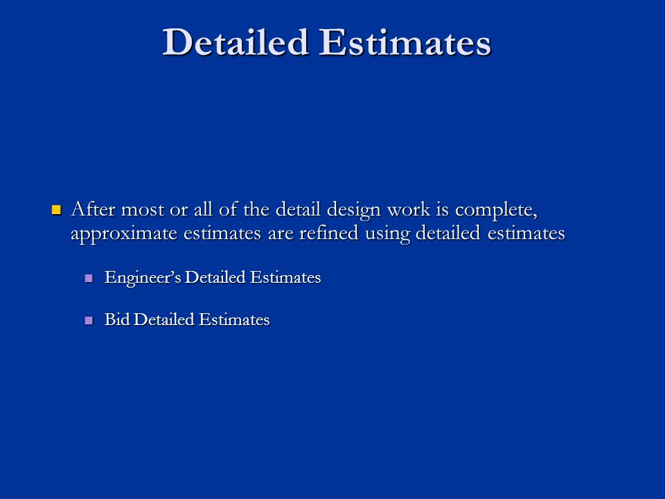 Detailed Estimates After most or all of the detail design work is complete, approximate estimates are refined using detailed estimates.