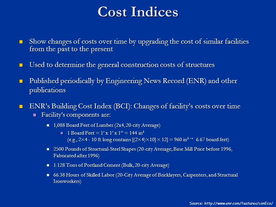 Cost Indices Show changes of costs over time by upgrading the cost of similar facilities from the past to the present.