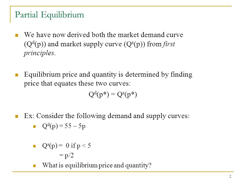 Partial Equilibrium We have now derived both the market demand curve (Qd(p)) and market supply curve (Qs(p)) from first principles.