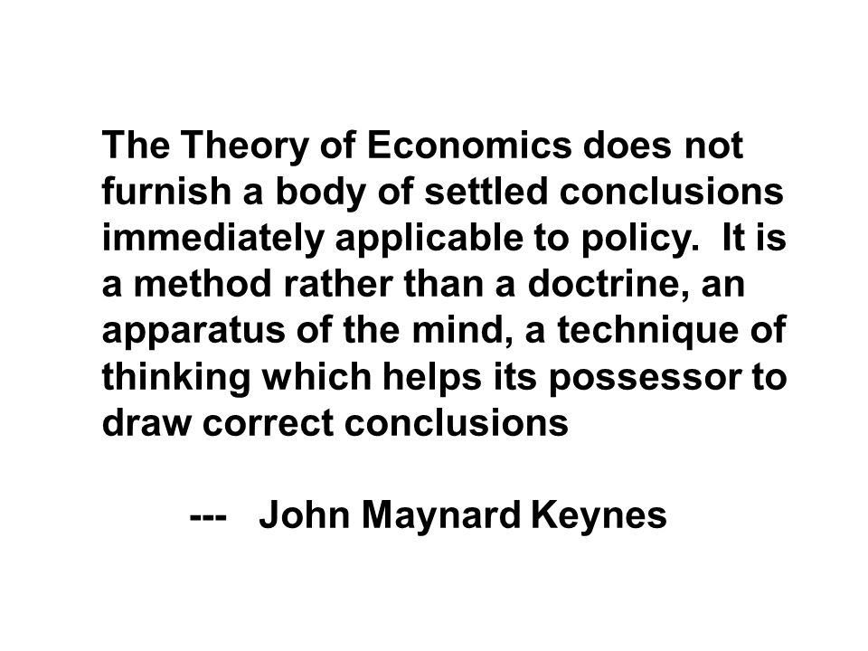 The Theory of Economics does not furnish a body of settled conclusions immediately applicable to policy.