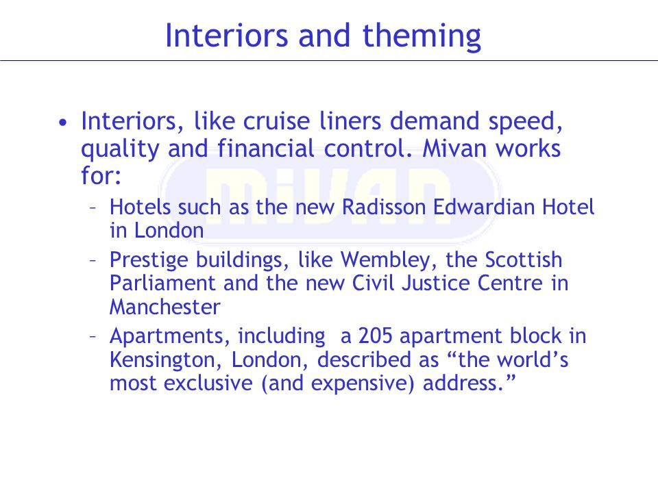 Interiors and theming Interiors, like cruise liners demand speed, quality and financial control. Mivan works for: