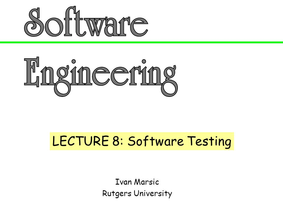 LECTURE 8: Software Testing
