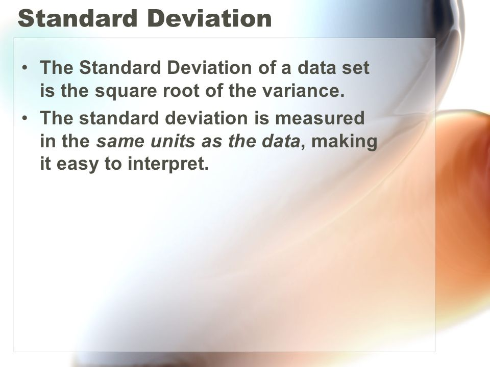 Standard Deviation The Standard Deviation of a data set is the square root of the variance.