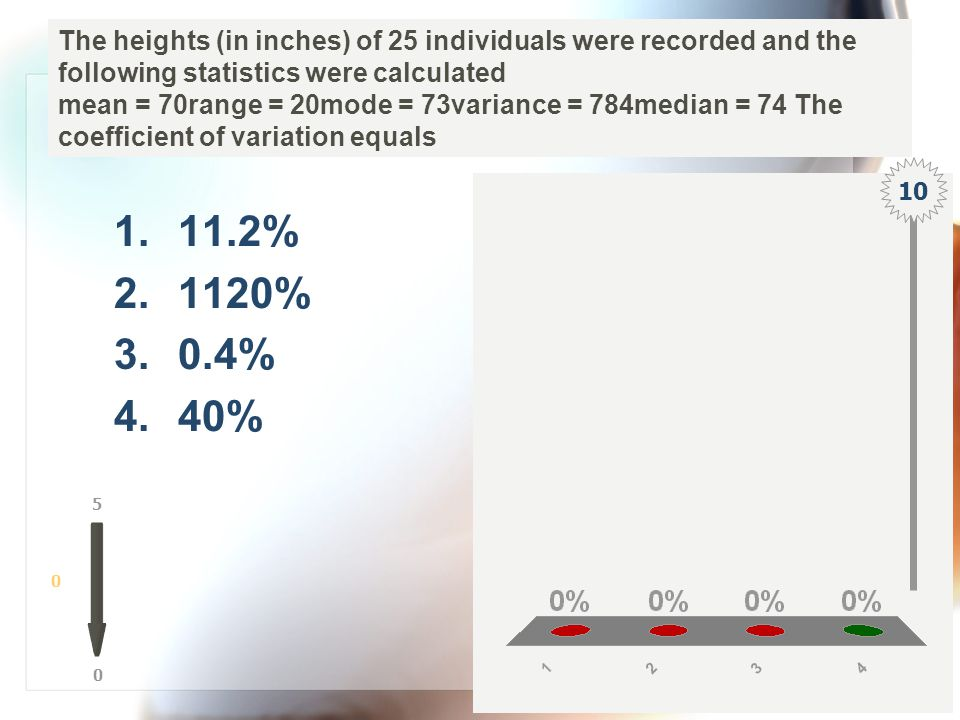 The heights (in inches) of 25 individuals were recorded and the following statistics were calculated mean = 70range = 20mode = 73variance = 784median = 74 The coefficient of variation equals